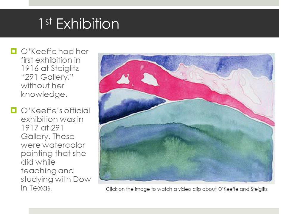 1st Exhibition O'Keeffe had her first exhibition in 1916 at Steiglitz 291 Gallery, without her knowledge.