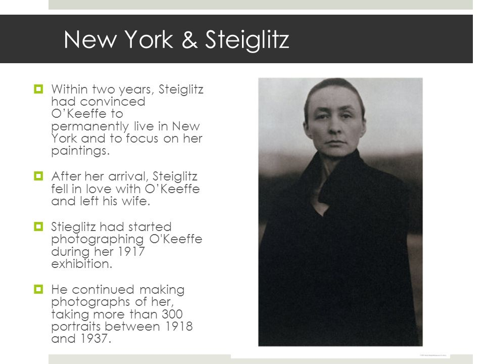 New York & Steiglitz Within two years, Steiglitz had convinced O'Keeffe to permanently live in New York and to focus on her paintings.