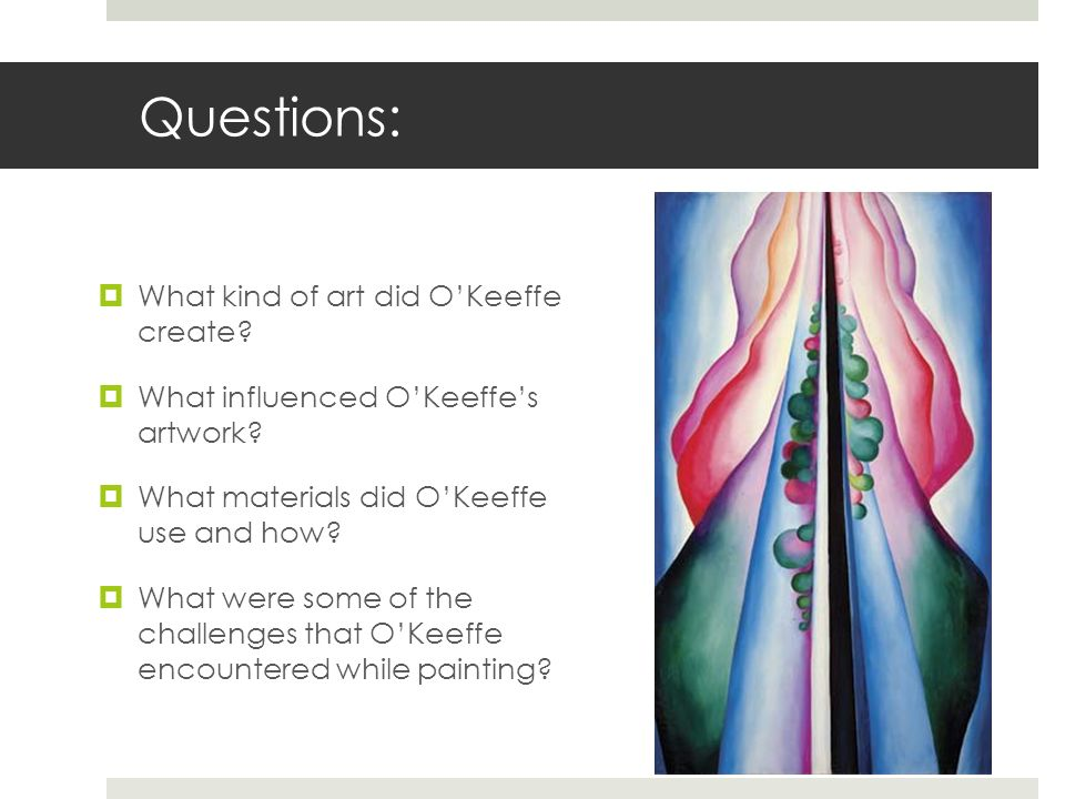 Questions: What kind of art did O'Keeffe create