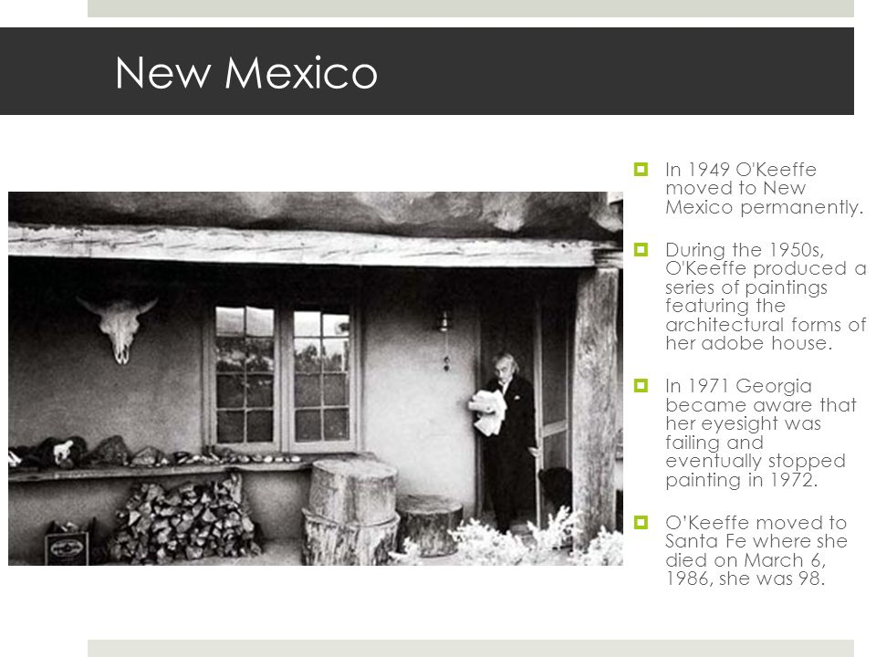 New Mexico In 1949 O Keeffe moved to New Mexico permanently.
