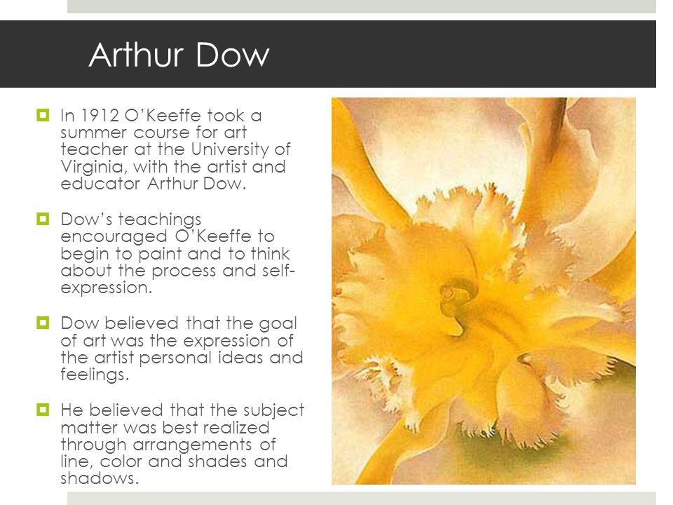 Arthur Dow In 1912 O'Keeffe took a summer course for art teacher at the University of Virginia, with the artist and educator Arthur Dow.