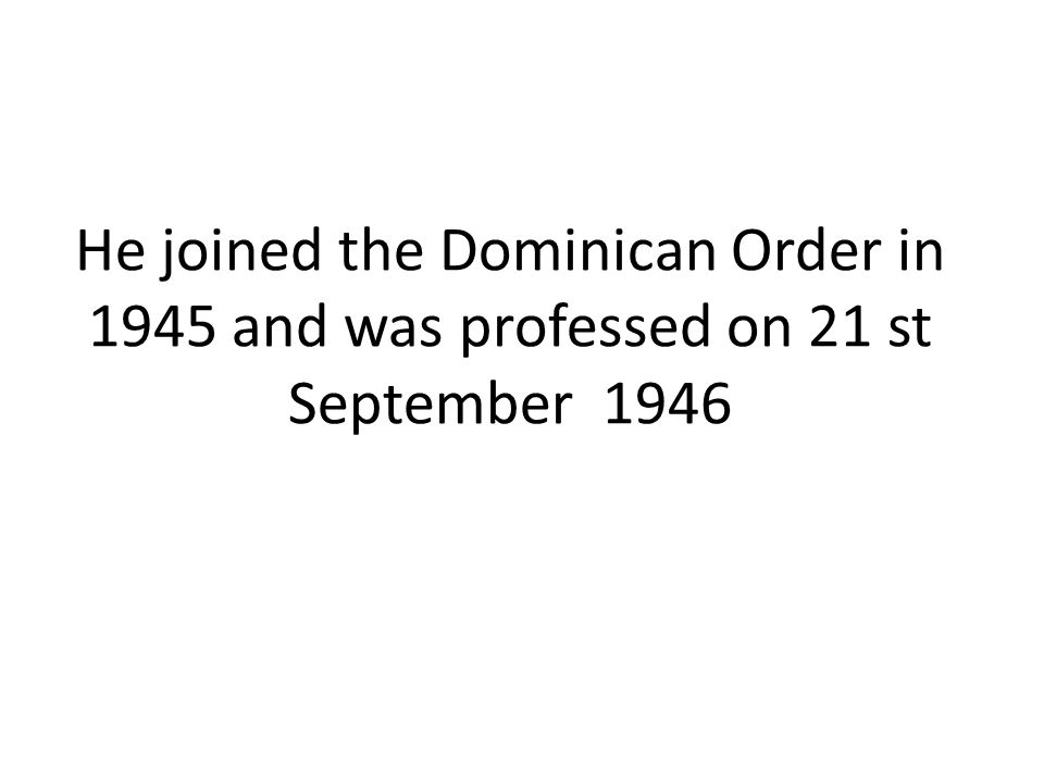 He joined the Dominican Order in 1945 and was professed on 21 st September 1946