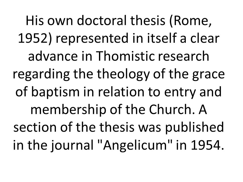His own doctoral thesis (Rome, 1952) represented in itself a clear advance in Thomistic research regarding the theology of the grace of baptism in relation to entry and membership of the Church.