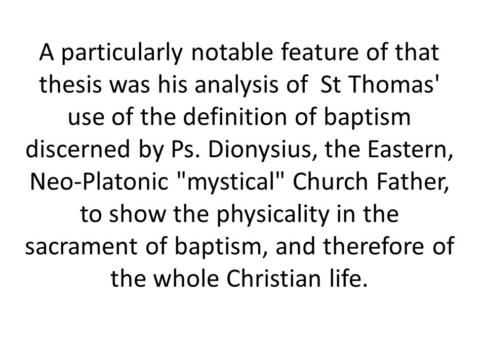A particularly notable feature of that thesis was his analysis of St Thomas use of the definition of baptism discerned by Ps.