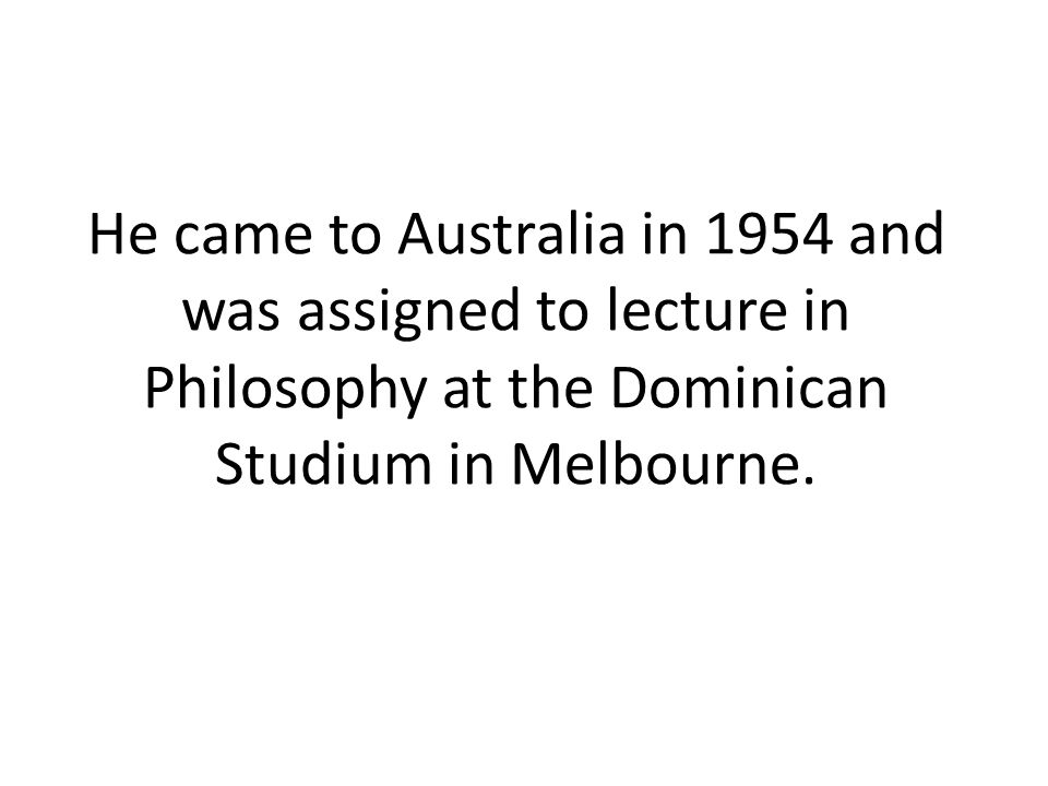 He came to Australia in 1954 and was assigned to lecture in Philosophy at the Dominican Studium in Melbourne.