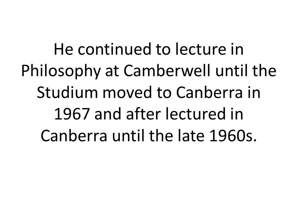 He continued to lecture in Philosophy at Camberwell until the Studium moved to Canberra in 1967 and after lectured in Canberra until the late 1960s.