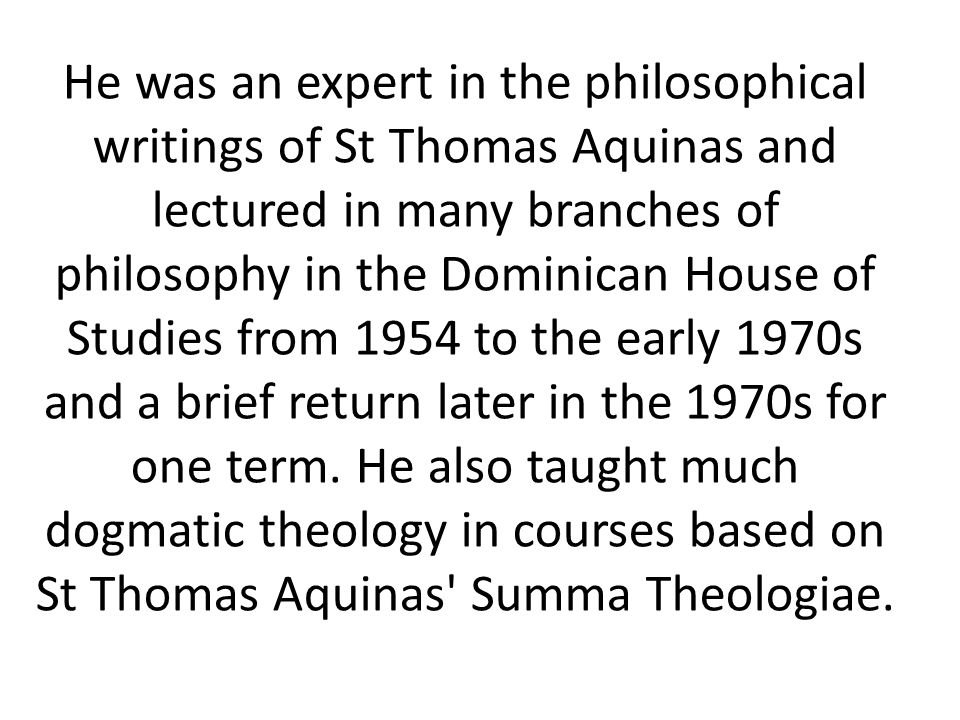 He was an expert in the philosophical writings of St Thomas Aquinas and lectured in many branches of philosophy in the Dominican House of Studies from 1954 to the early 1970s and a brief return later in the 1970s for one term.