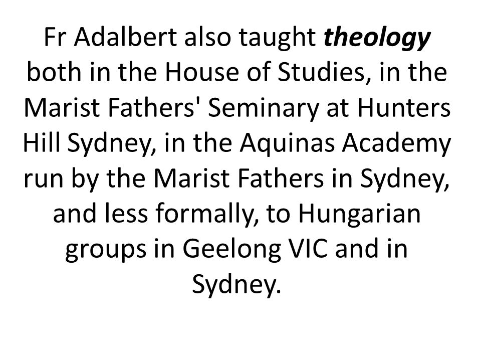Fr Adalbert also taught theology both in the House of Studies, in the Marist Fathers Seminary at Hunters Hill Sydney, in the Aquinas Academy run by the Marist Fathers in Sydney, and less formally, to Hungarian groups in Geelong VIC and in Sydney.