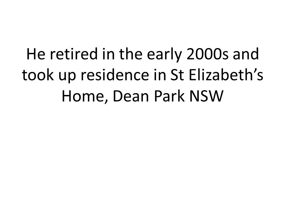 He retired in the early 2000s and took up residence in St Elizabeth's Home, Dean Park NSW