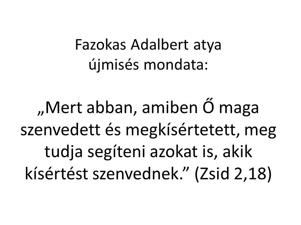 """Fazokas Adalbert atya újmisés mondata: """"Mert abban, amiben Ő maga szenvedett és megkísértetett, meg tudja segíteni azokat is, akik kísértést szenvednek. (Zsid 2,18)"""