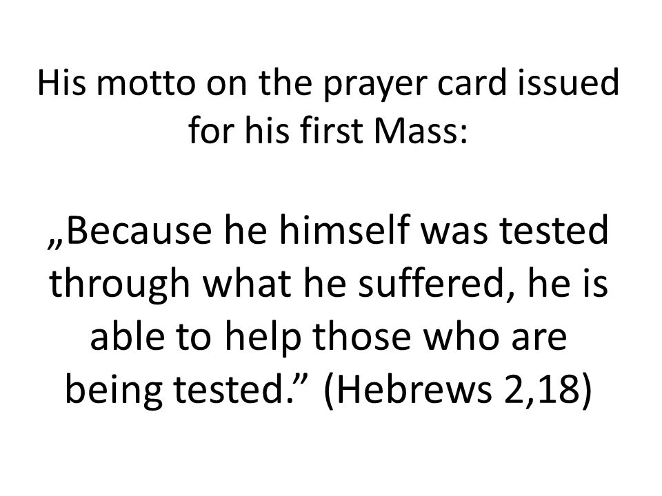 "His motto on the prayer card issued for his first Mass: ""Because he himself was tested through what he suffered, he is able to help those who are being tested. (Hebrews 2,18)"