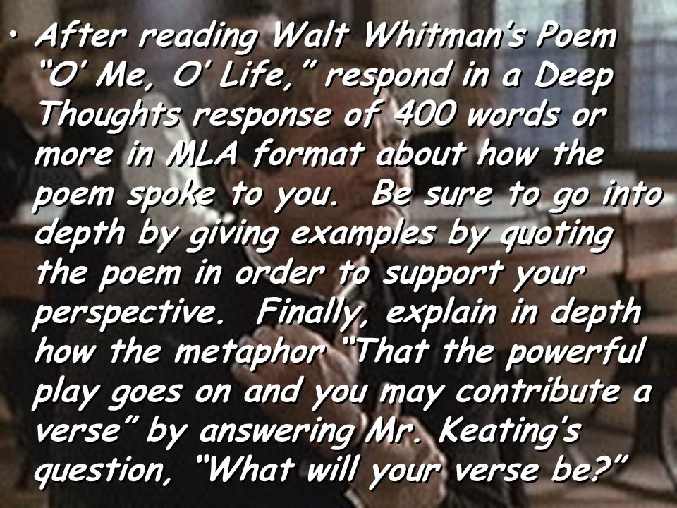 After reading Walt Whitman's Poem O' Me, O' Life, respond in a Deep Thoughts response of 400 words or more in MLA format about how the poem spoke to you.