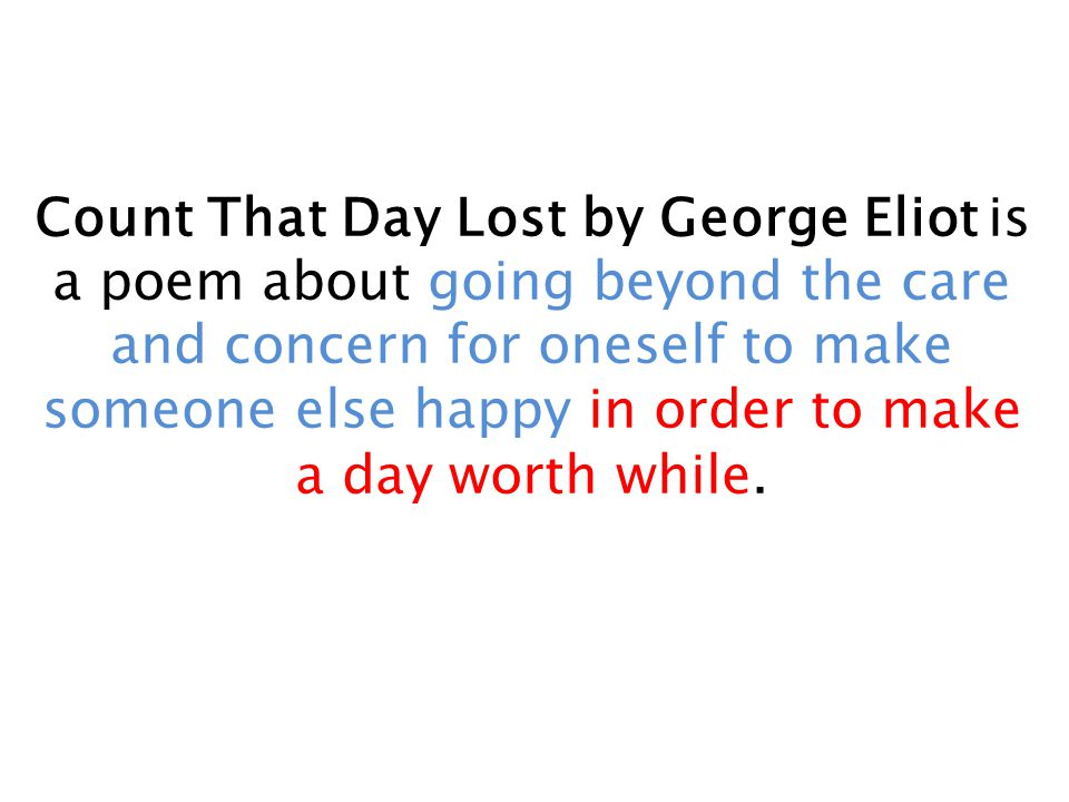 Count That Day Lost by George Eliot is a poem about going beyond the care and concern for oneself to make someone else happy in order to make a day worth while.