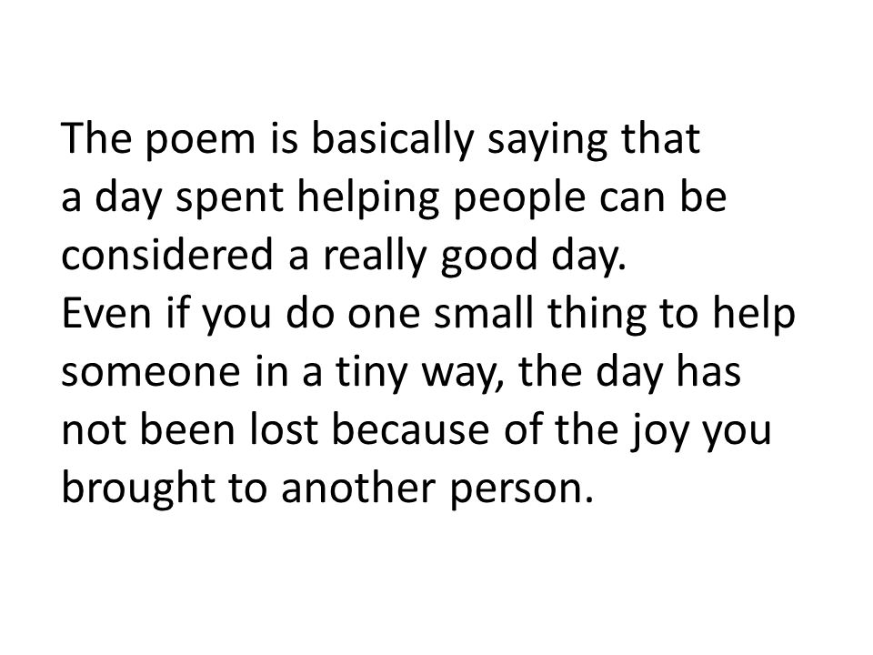 The poem is basically saying that a day spent helping people can be considered a really good day.