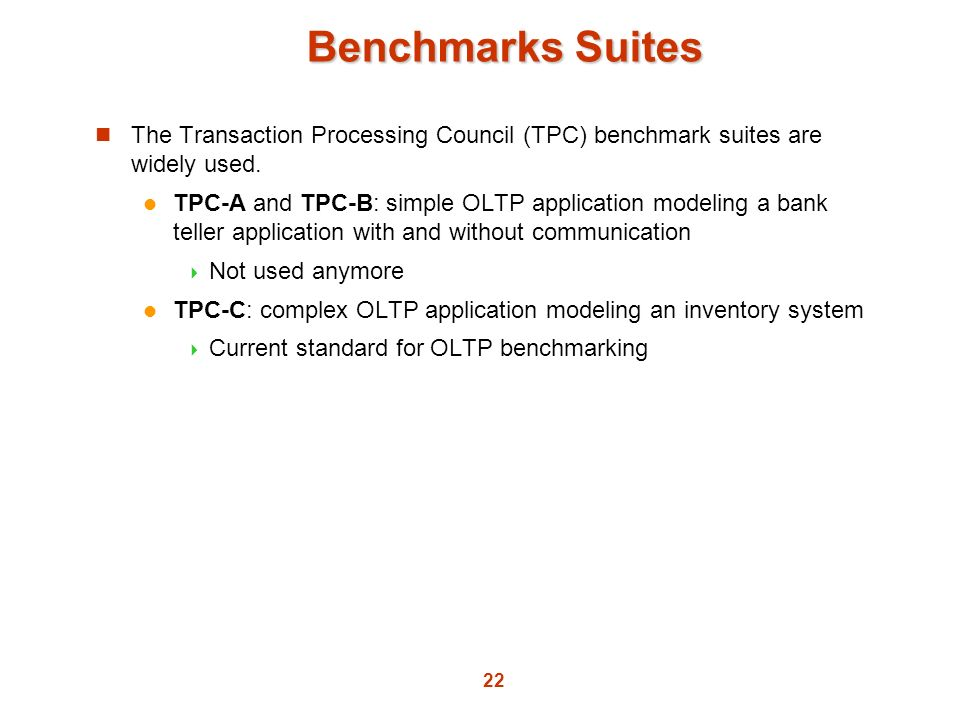 Benchmarks Suites The Transaction Processing Council (TPC) benchmark suites are widely used.
