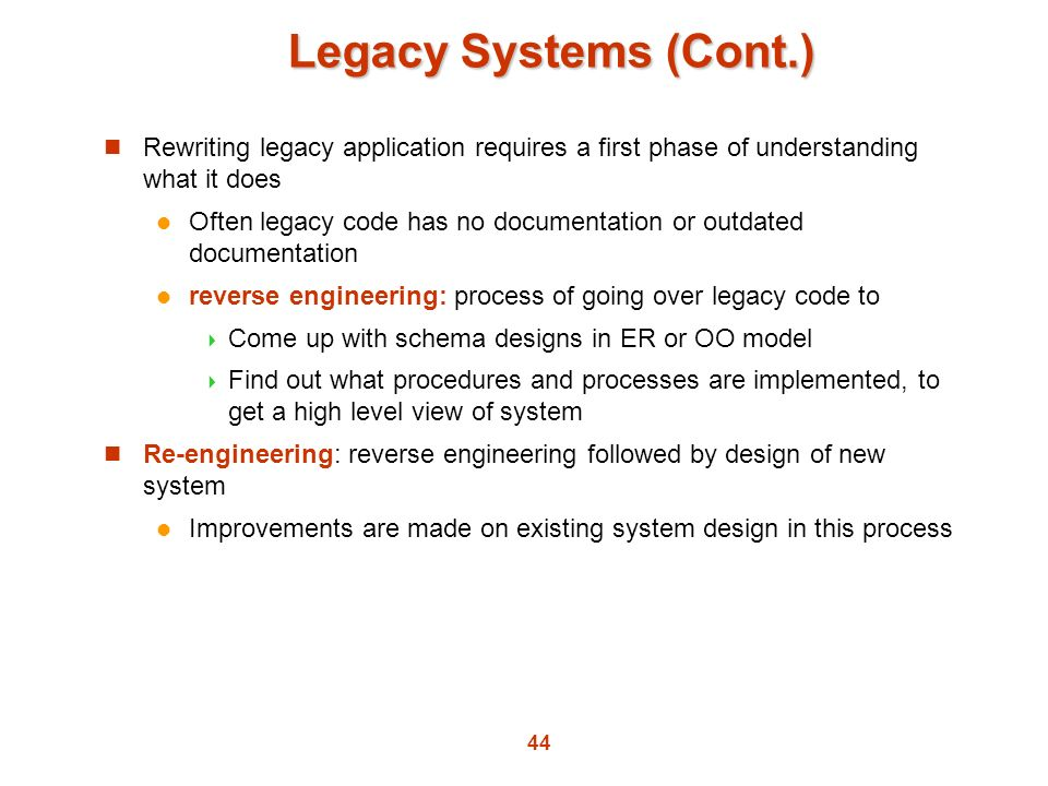 Legacy Systems (Cont.) Rewriting legacy application requires a first phase of understanding what it does.