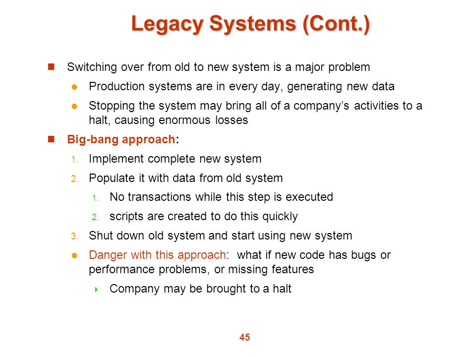 Legacy Systems (Cont.) Switching over from old to new system is a major problem. Production systems are in every day, generating new data.