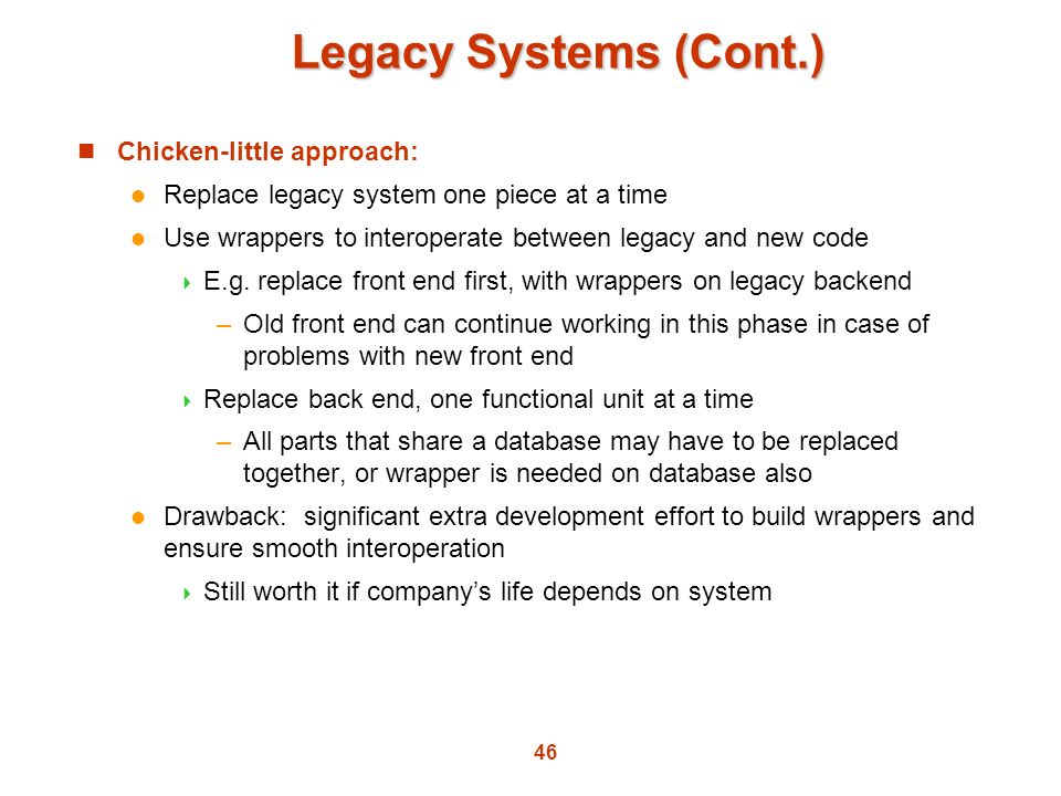 Legacy Systems (Cont.) Chicken-little approach: