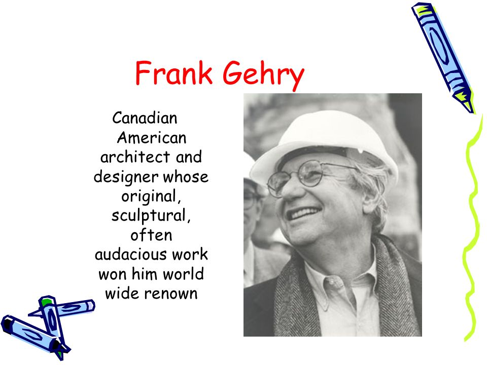 Frank Gehry Canadian American architect and designer whose original, sculptural, often audacious work won him world wide renown.
