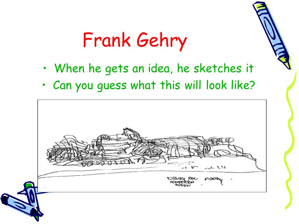 Frank Gehry When he gets an idea, he sketches it