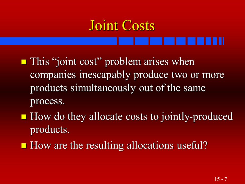 Joint Costs This joint cost problem arises when companies inescapably produce two or more products simultaneously out of the same process.