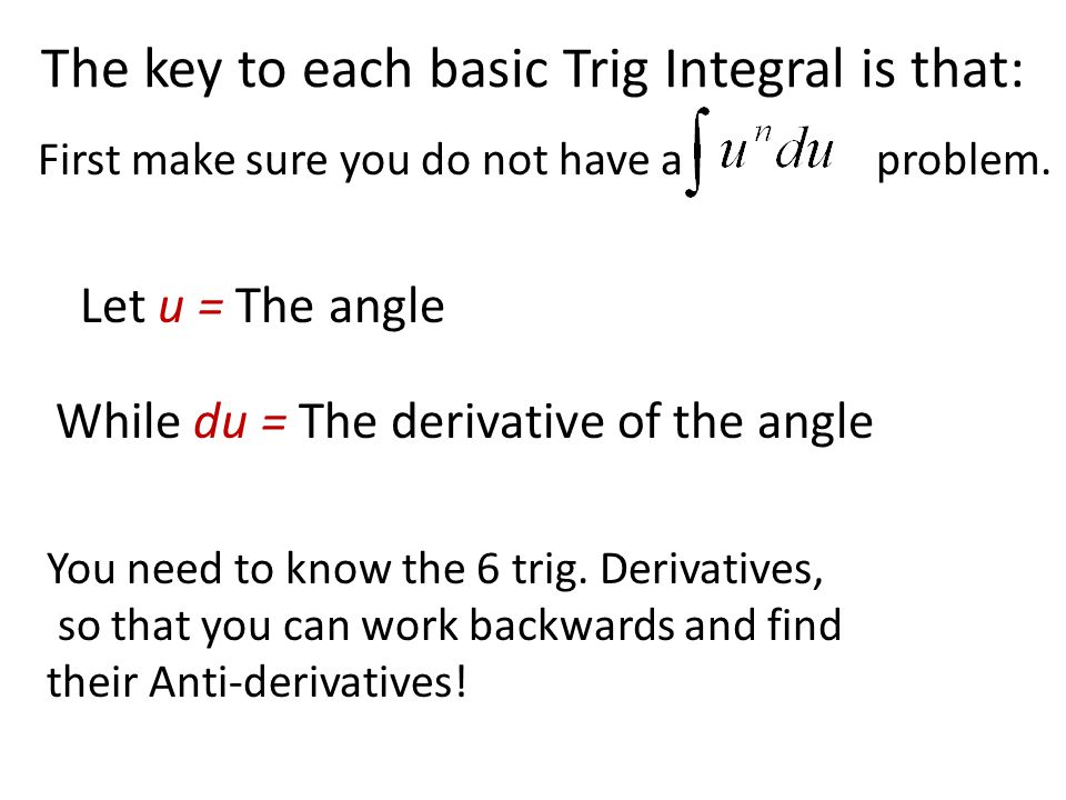 The key to each basic Trig Integral is that: