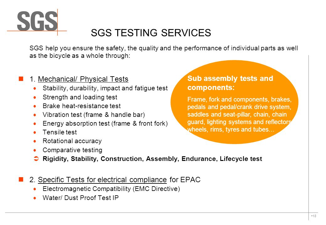 SGS TESTING SERVICES SGS help you ensure the safety, the quality and the performance of individual parts as well as the bicycle as a whole through: