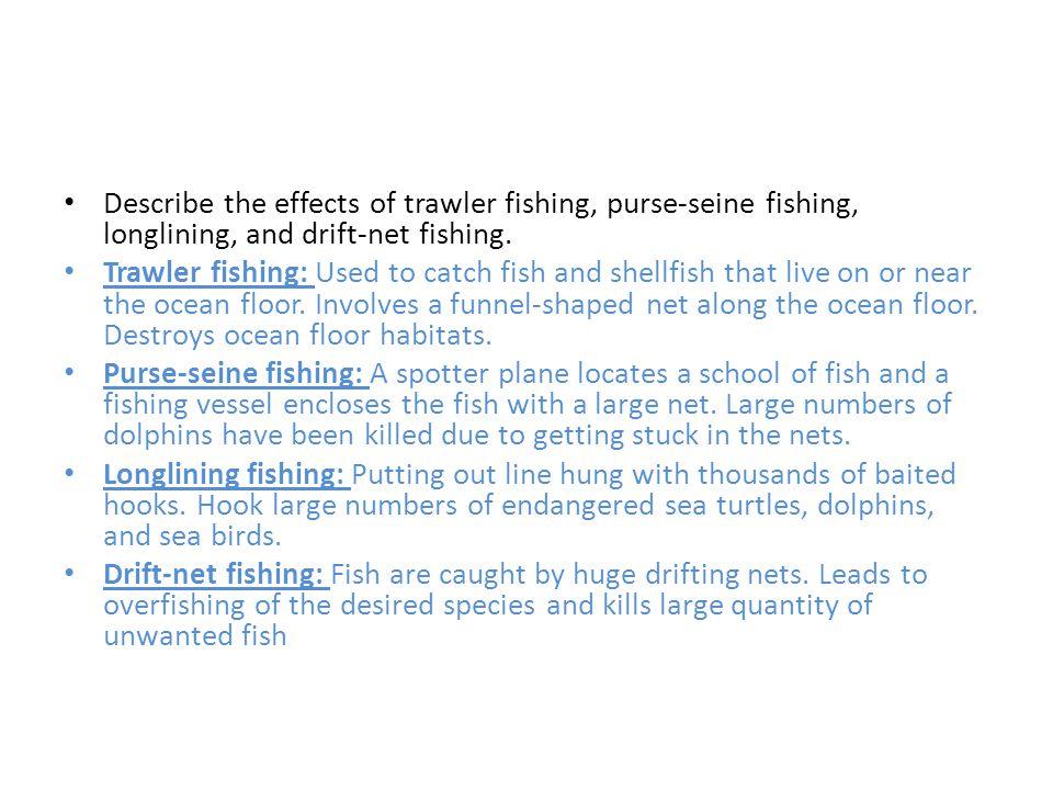 Describe the effects of trawler fishing, purse-seine fishing, longlining, and drift-net fishing.