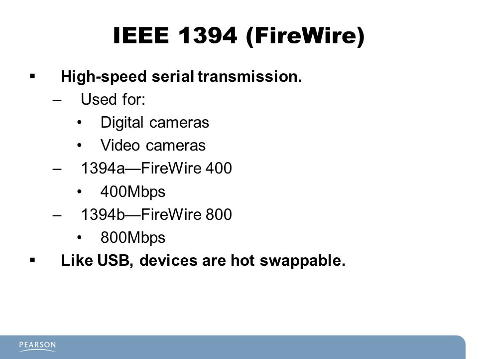 IEEE 1394 (FireWire) High-speed serial transmission. Used for: