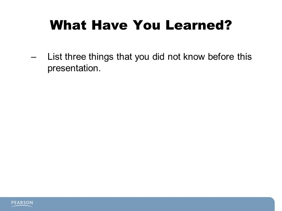 What Have You Learned List three things that you did not know before this presentation.