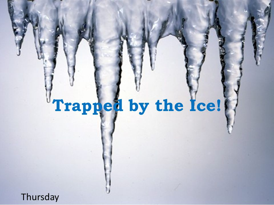 Trapped by the Ice! Thursday