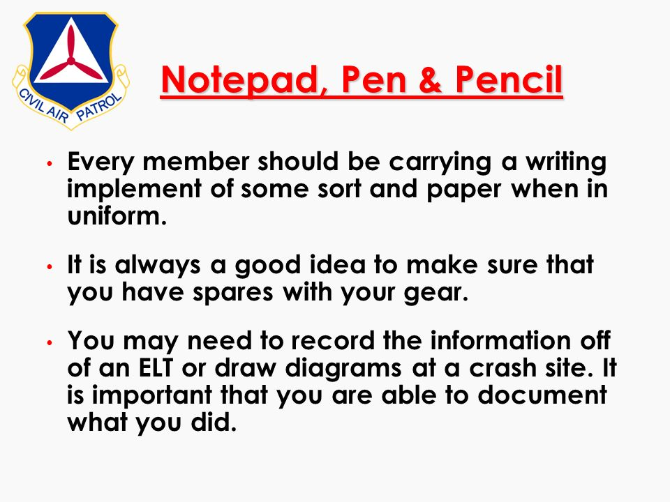 Notepad, Pen & PencilEvery member should be carrying a writing implement of some sort and paper when in uniform.
