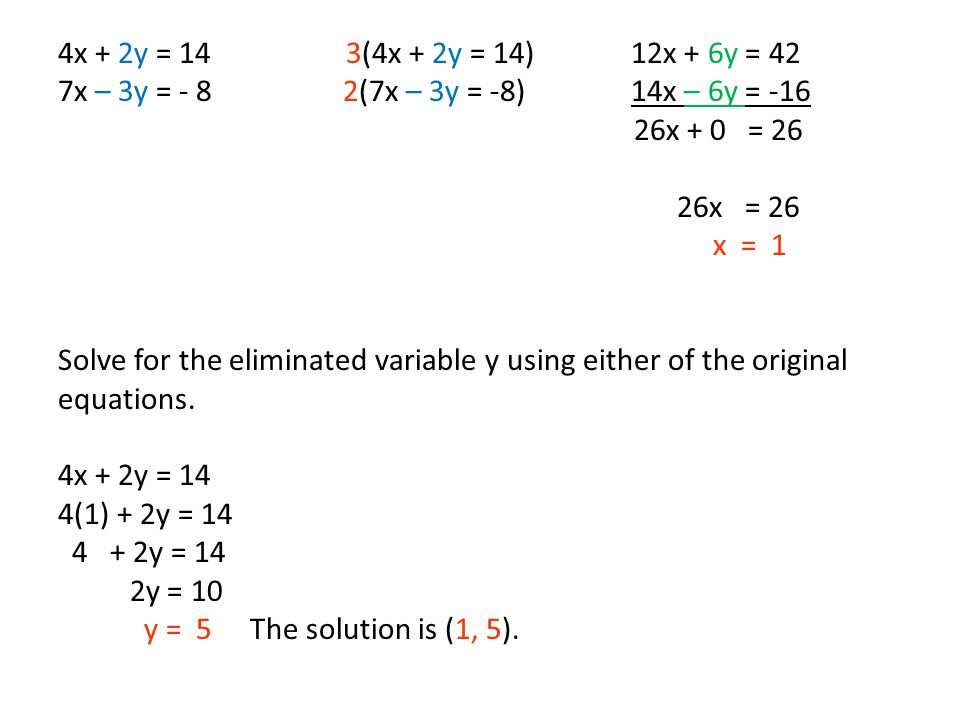 4x + 2y = 14 3(4x + 2y = 14) 12x + 6y = 42 7x – 3y = - 8 2(7x – 3y = -8) 14x – 6y = -16 26x + 0 = 26 26x = 26 x = 1 Solve for the eliminated variable y using either of the original equations.
