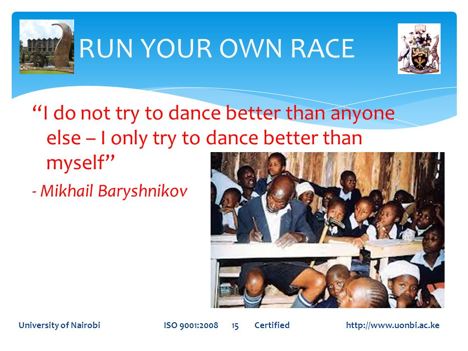 RUN YOUR OWN RACE I do not try to dance better than anyone else – I only try to dance better than myself