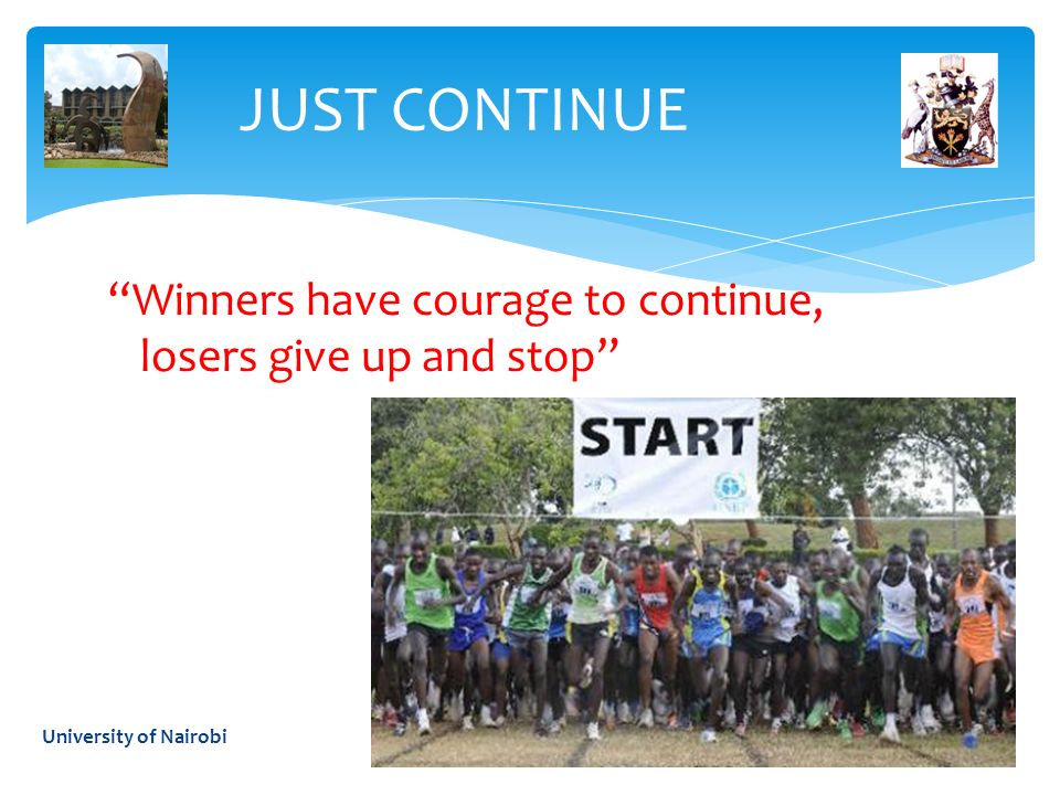 JUST CONTINUE Winners have courage to continue, losers give up and stop