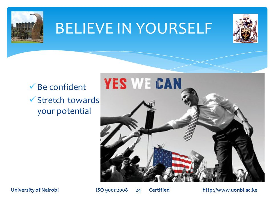 BELIEVE IN YOURSELF Be confident Stretch towards your potential