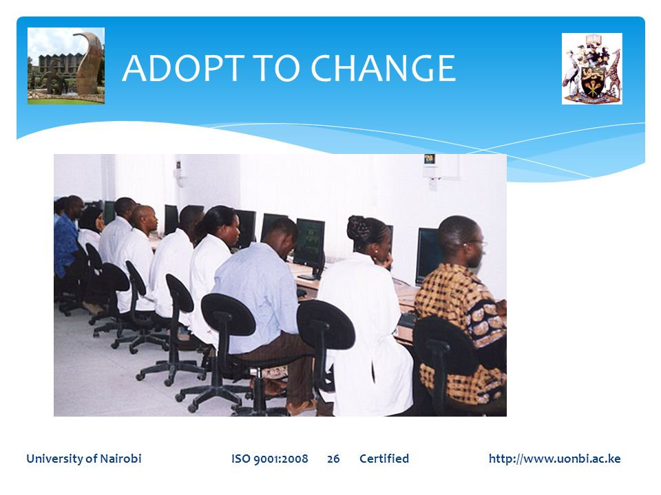 ADOPT TO CHANGE University of Nairobi ISO 9001:2008 26 Certified http://www.uonbi.ac.ke.