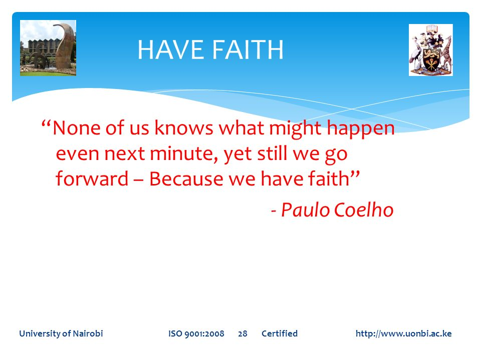HAVE FAITH None of us knows what might happen even next minute, yet still we go forward – Because we have faith