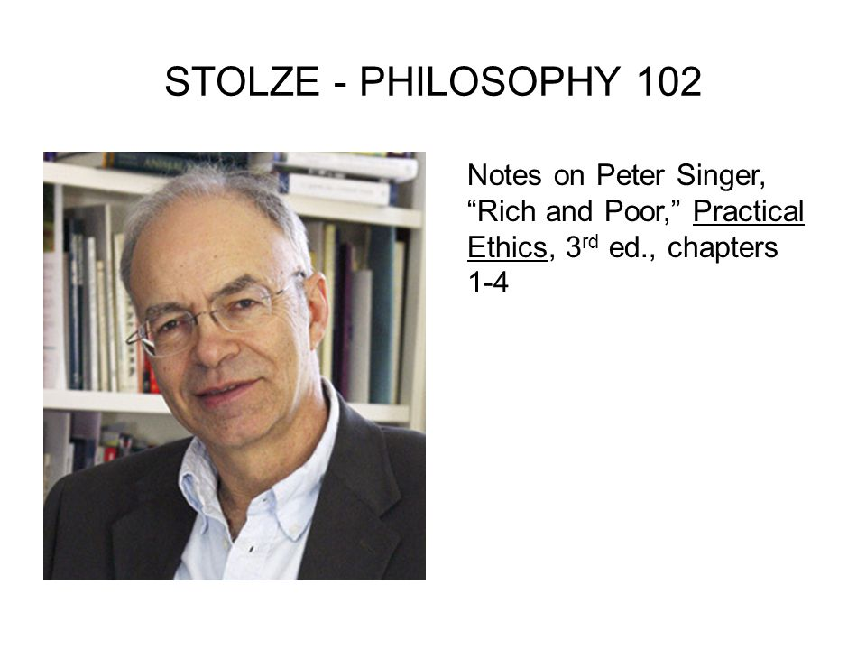 STOLZE - PHILOSOPHY 102 Notes on Peter Singer, Rich and Poor, Practical Ethics, 3rd ed., chapters 1-4.