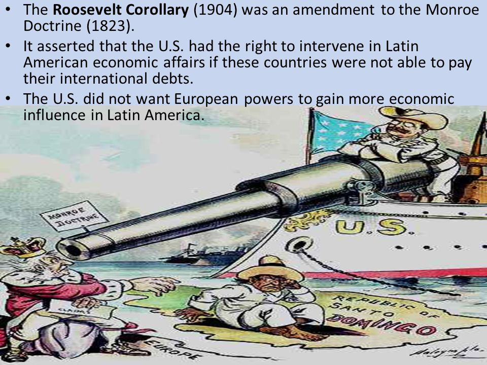The Roosevelt Corollary (1904) was an amendment to the Monroe Doctrine (1823).