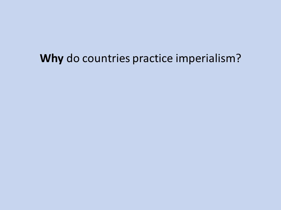 Why do countries practice imperialism