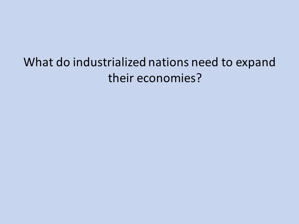 What do industrialized nations need to expand their economies
