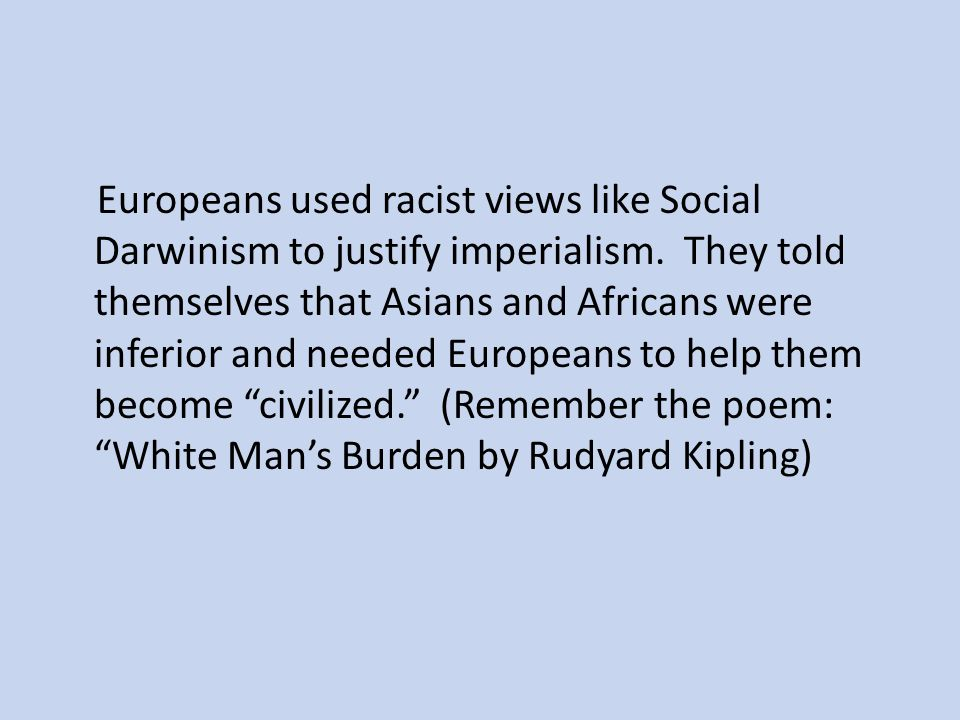 Europeans used racist views like Social Darwinism to justify imperialism.