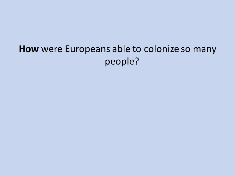How were Europeans able to colonize so many people