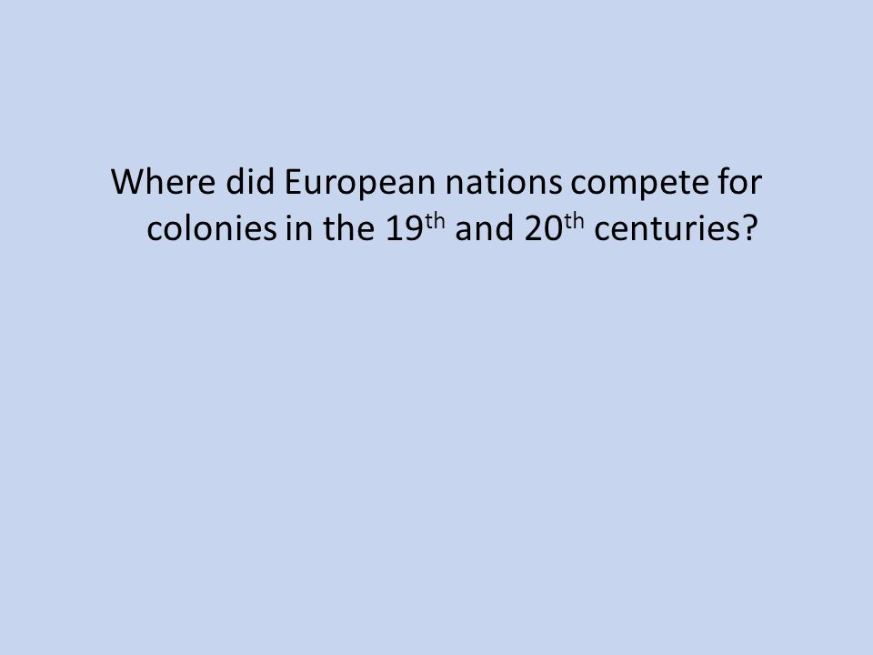 Where did European nations compete for colonies in the 19th and 20th centuries