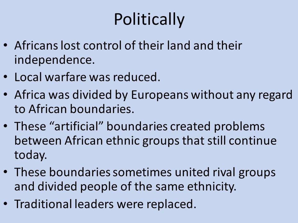 Politically Africans lost control of their land and their independence. Local warfare was reduced.