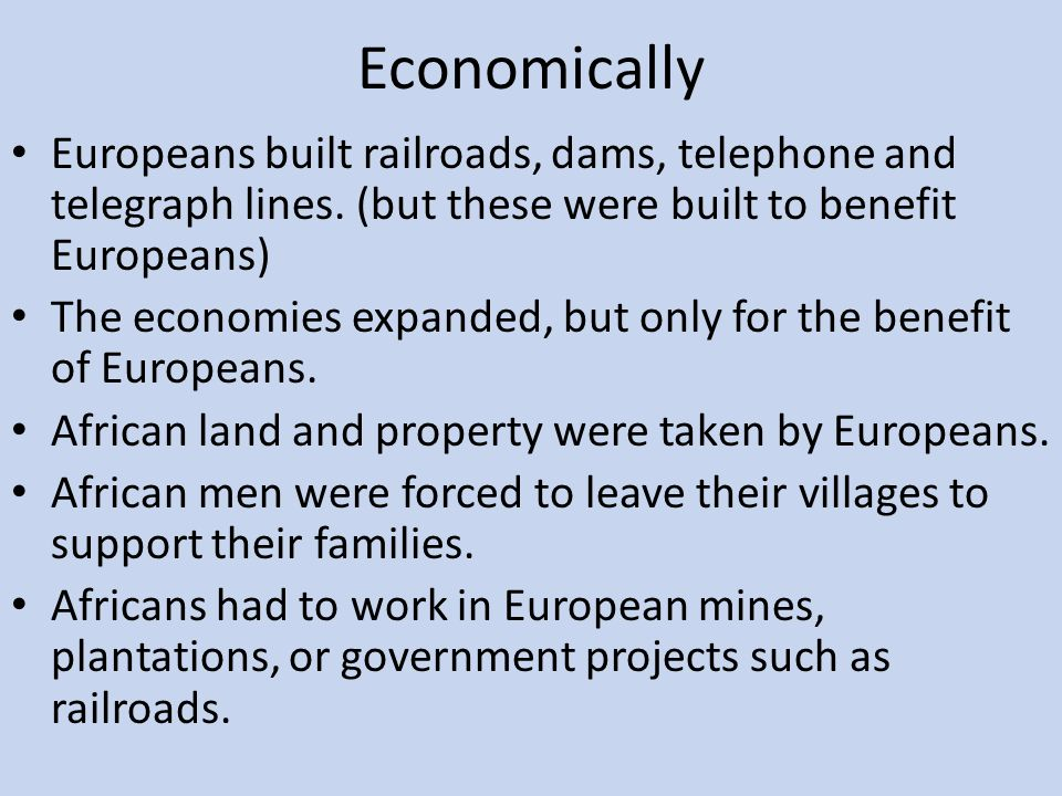 Economically Europeans built railroads, dams, telephone and telegraph lines. (but these were built to benefit Europeans)