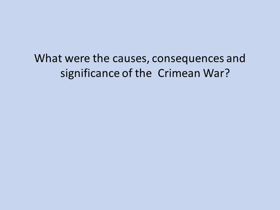 What were the causes, consequences and significance of the Crimean War