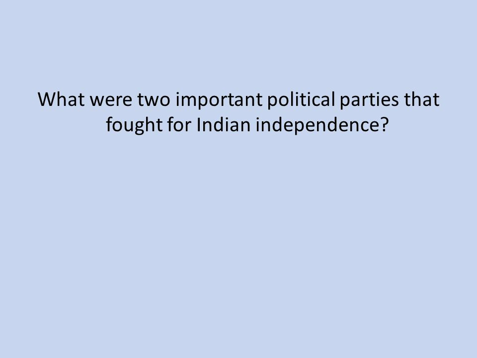 What were two important political parties that fought for Indian independence