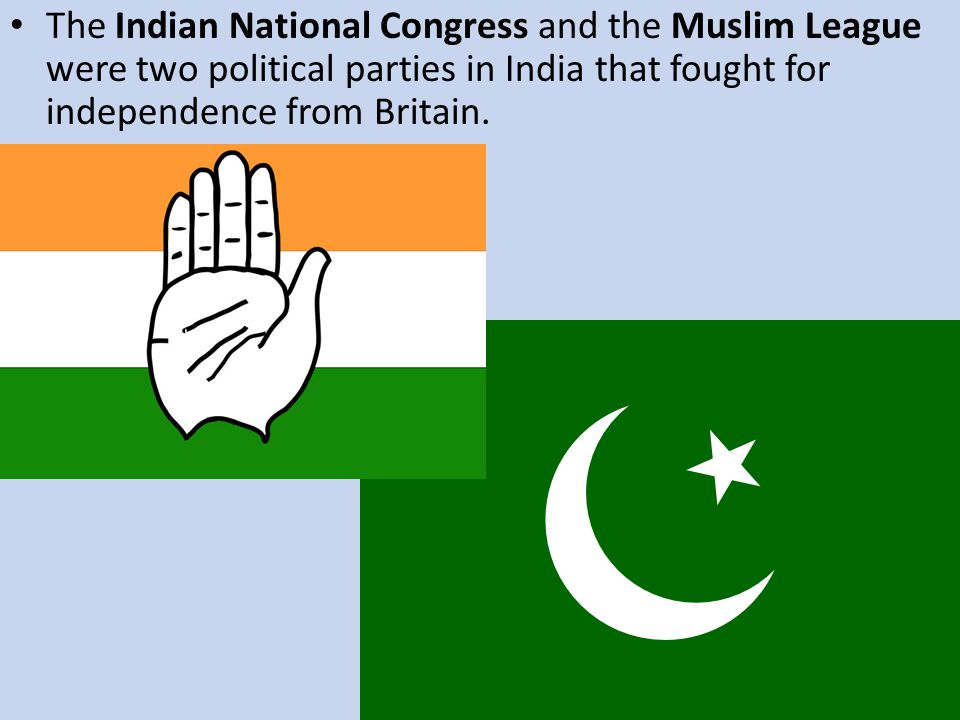 The Indian National Congress and the Muslim League were two political parties in India that fought for independence from Britain.
